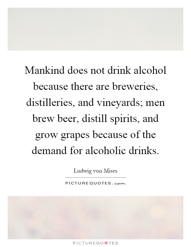 Mankind does not drink alcohol because there are breweries, distilleries, and vineyards; men brew beer, distill spirits, and grow grapes because of the demand for alcoholic drinks Picture Quote #1