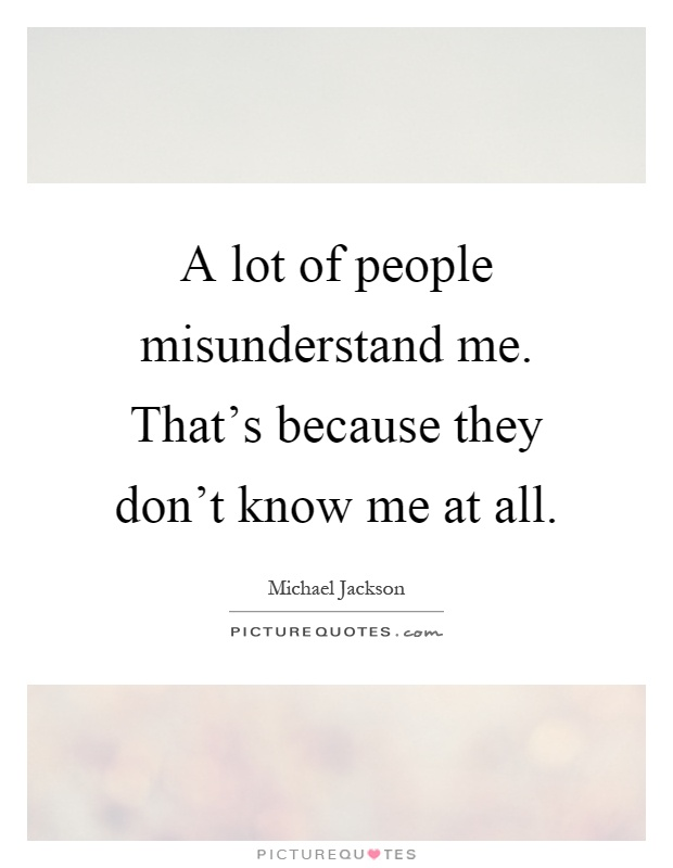A lot of people misunderstand me. That's because they don't know me at all Picture Quote #1