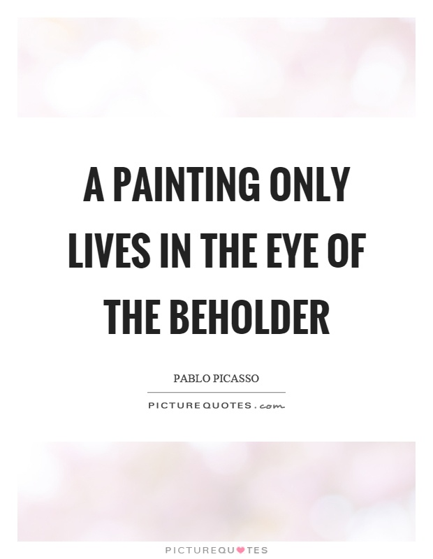 A painting only lives in the eye of the beholder Picture Quote #1