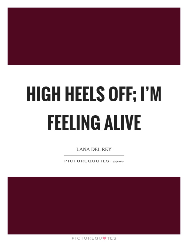 High heels off; I'm feeling alive Picture Quote #1