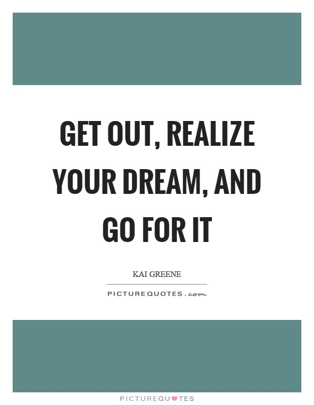 Get out, realize your dream, and go for it Picture Quote #1