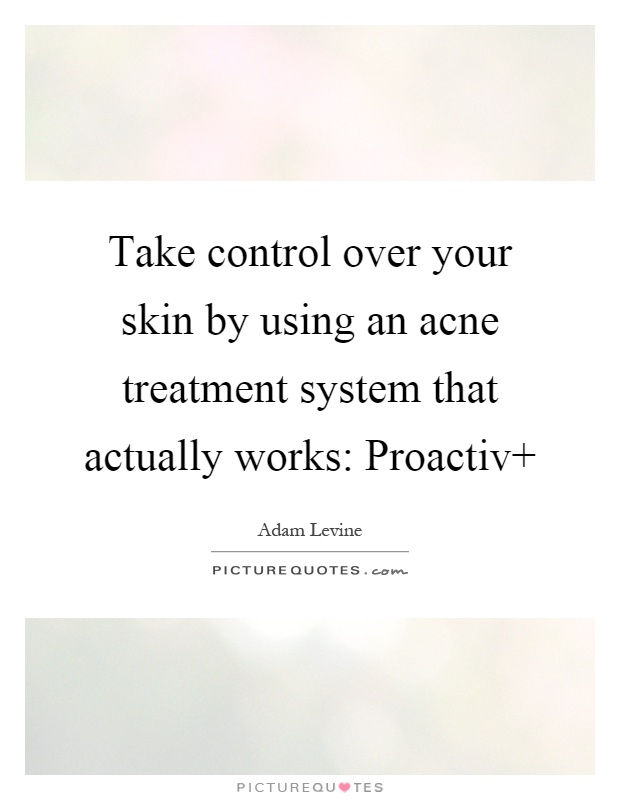 Take control over your skin by using an acne treatment system that actually works: Proactiv Picture Quote #1