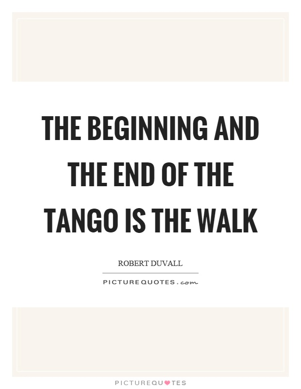The beginning and the end of the tango is the walk Picture Quote #1