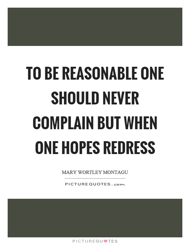 To be reasonable one should never complain but when one hopes redress Picture Quote #1