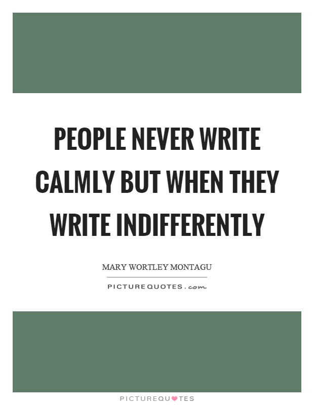 People never write calmly but when they write indifferently Picture Quote #1