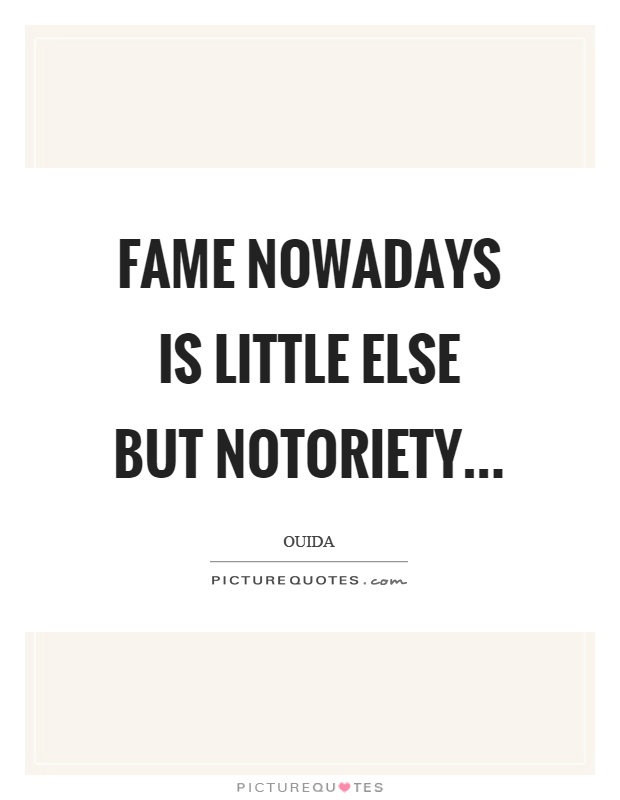 Fame nowadays is little else but notoriety Picture Quote #1