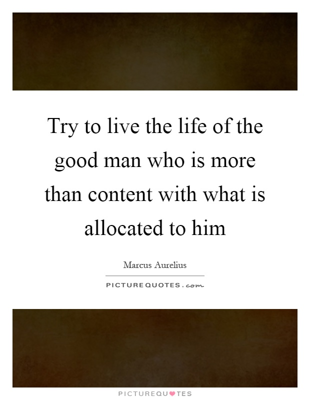 Try to live the life of the good man who is more than content with what is allocated to him Picture Quote #1
