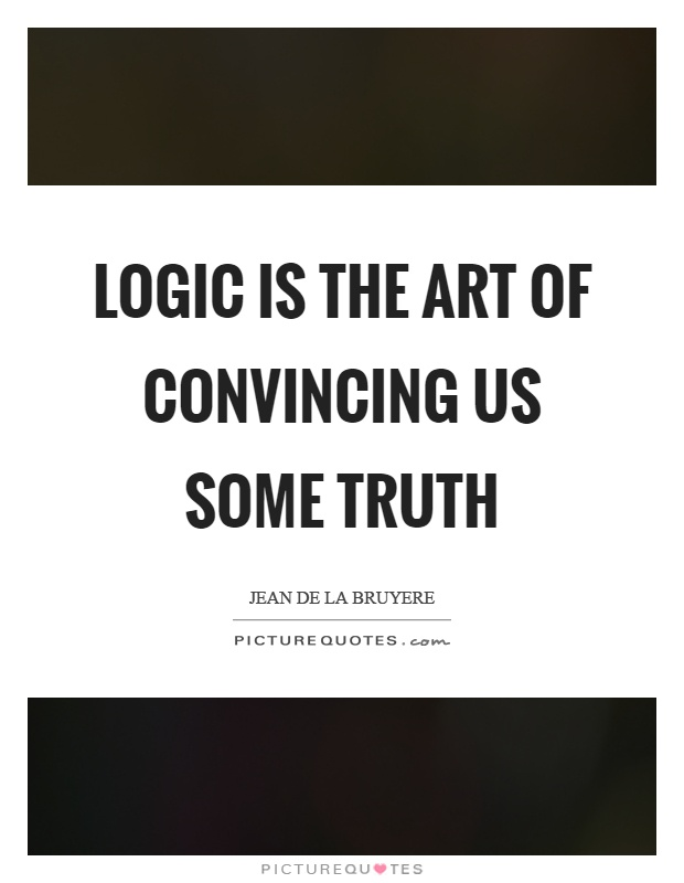 Logic is the art of convincing us some truth Picture Quote #1