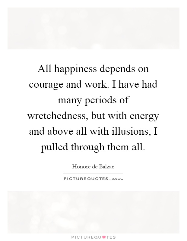 All happiness depends on courage and work. I have had many periods of wretchedness, but with energy and above all with illusions, I pulled through them all Picture Quote #1