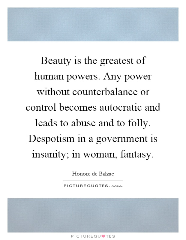 Beauty is the greatest of human powers. Any power without counterbalance or control becomes autocratic and leads to abuse and to folly. Despotism in a government is insanity; in woman, fantasy Picture Quote #1