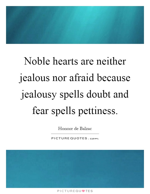 Noble hearts are neither jealous nor afraid because jealousy spells doubt and fear spells pettiness Picture Quote #1