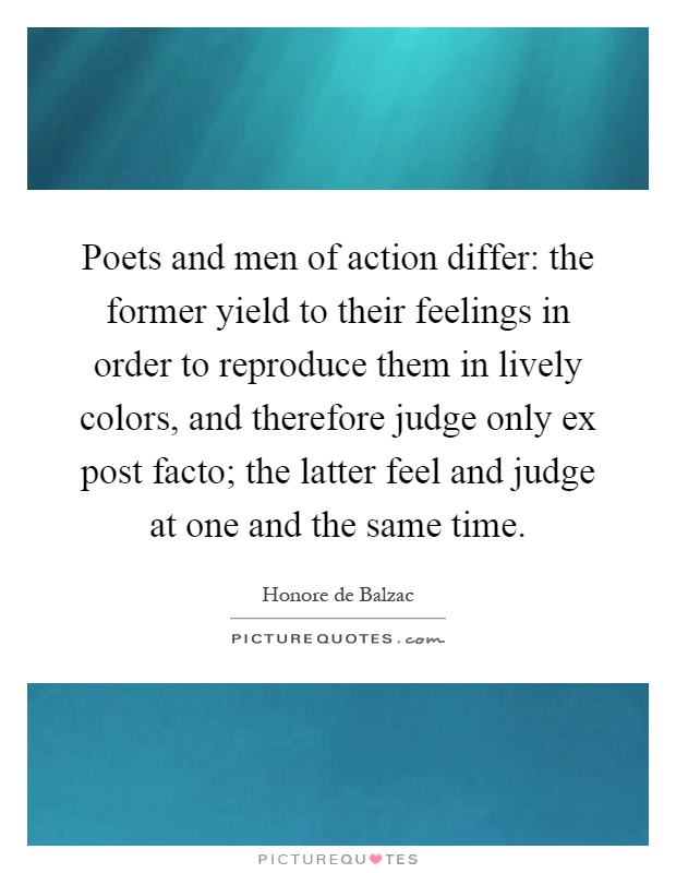 Poets and men of action differ: the former yield to their feelings in order to reproduce them in lively colors, and therefore judge only ex post facto; the latter feel and judge at one and the same time Picture Quote #1