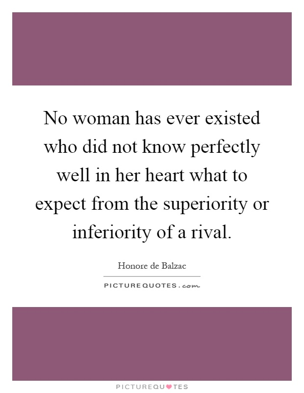 No woman has ever existed who did not know perfectly well in her heart what to expect from the superiority or inferiority of a rival Picture Quote #1