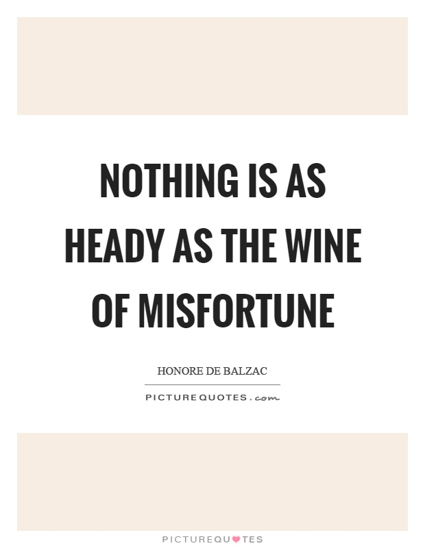 Nothing is as heady as the wine of misfortune Picture Quote #1