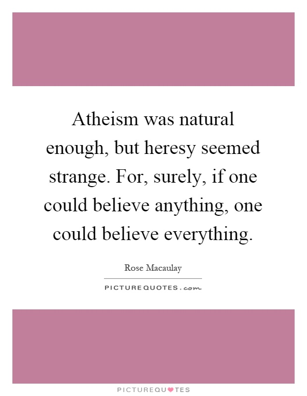 Atheism was natural enough, but heresy seemed strange. For, surely, if one could believe anything, one could believe everything Picture Quote #1