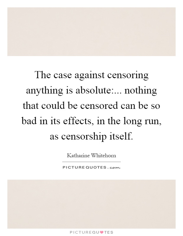 The case against censoring anything is absolute:... nothing that could be censored can be so bad in its effects, in the long run, as censorship itself Picture Quote #1