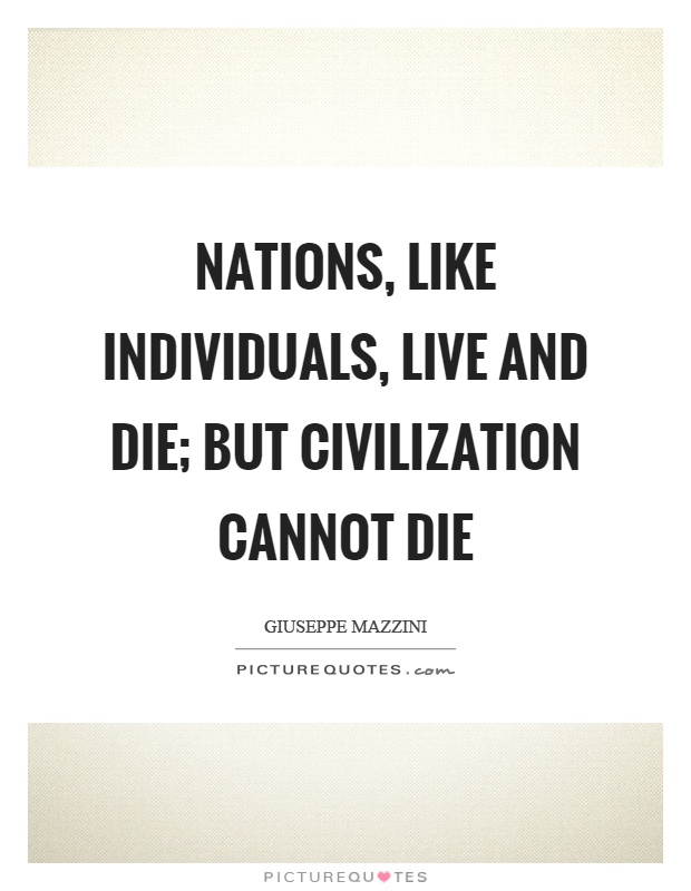 Nations, like individuals, live and die; but civilization cannot die Picture Quote #1
