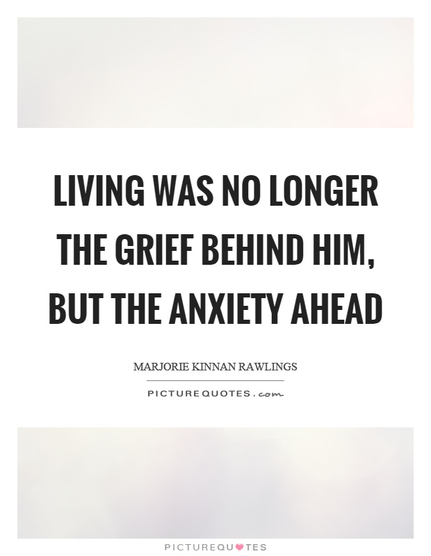 Living was no longer the grief behind him, but the anxiety ahead Picture Quote #1