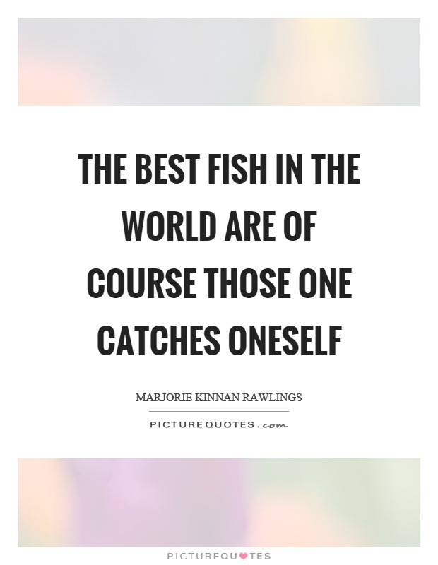 The best fish in the world are of course those one catches oneself Picture Quote #1
