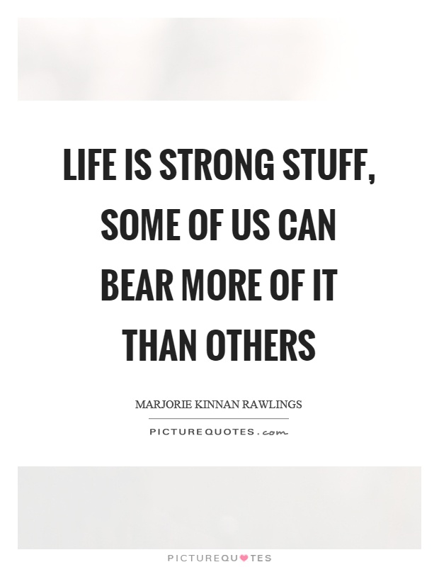 Life is strong stuff, some of us can bear more of it than others Picture Quote #1