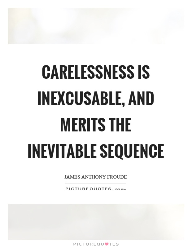 Carelessness is inexcusable, and merits the inevitable sequence Picture Quote #1