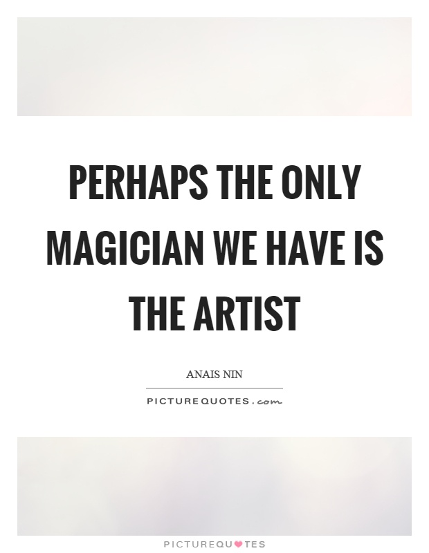 Perhaps the only magician we have is the artist Picture Quote #1