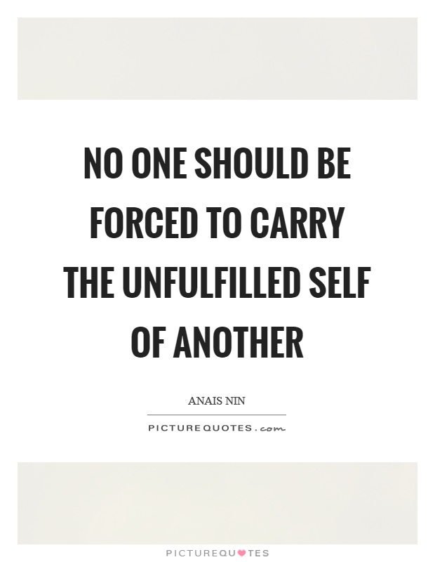 No one should be forced to carry the unfulfilled self of another Picture Quote #1