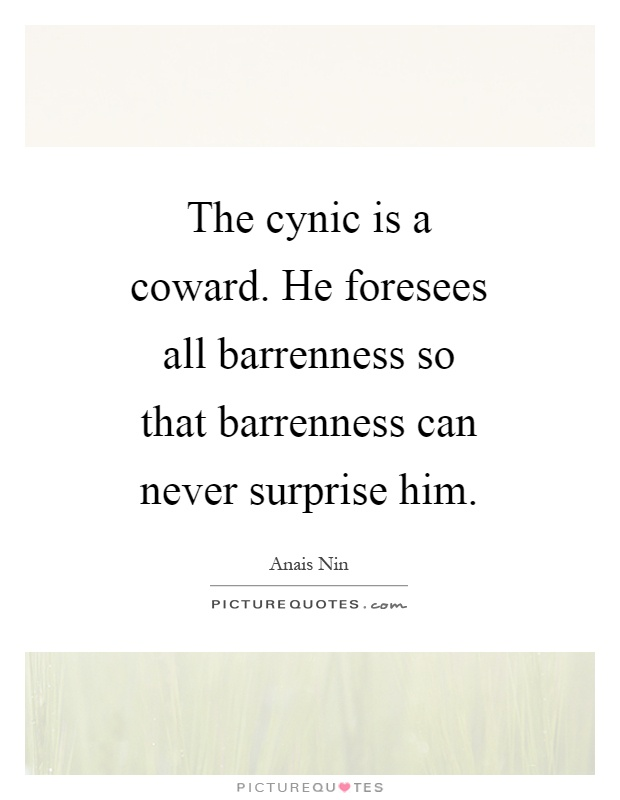 The cynic is a coward. He foresees all barrenness so that barrenness can never surprise him Picture Quote #1