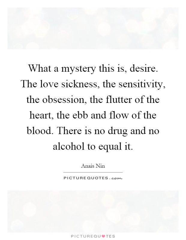 What a mystery this is, desire. The love sickness, the sensitivity, the obsession, the flutter of the heart, the ebb and flow of the blood. There is no drug and no alcohol to equal it Picture Quote #1
