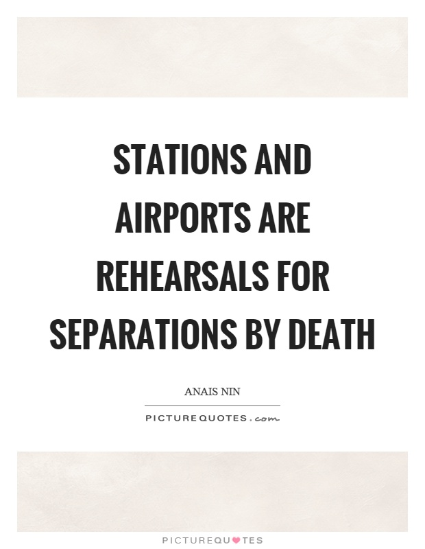 Stations and airports are rehearsals for separations by death Picture Quote #1