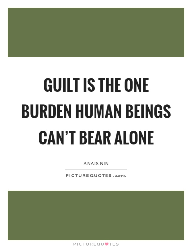 Guilt is the one burden human beings can't bear alone Picture Quote #1
