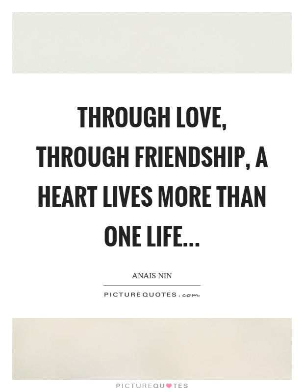 Through love, through friendship, a heart lives more than one life Picture Quote #1