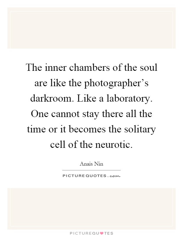 The inner chambers of the soul are like the photographer's darkroom. Like a laboratory. One cannot stay there all the time or it becomes the solitary cell of the neurotic Picture Quote #1