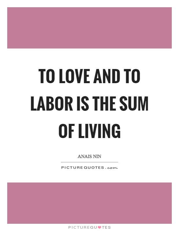 To love and to labor is the sum of living Picture Quote #1