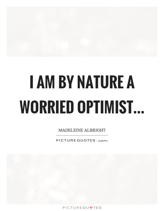 I am by nature a worried optimist Picture Quote #1