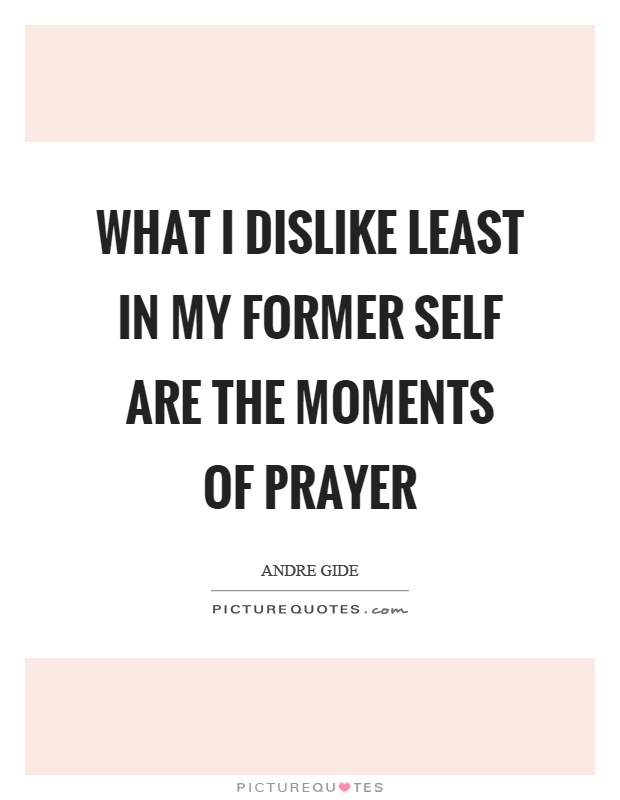 What I dislike least in my former self are the moments of prayer Picture Quote #1