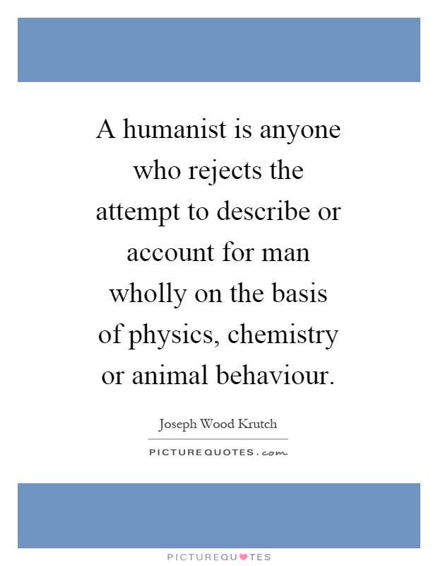 A humanist is anyone who rejects the attempt to describe or account for man wholly on the basis of physics, chemistry or animal behaviour Picture Quote #1