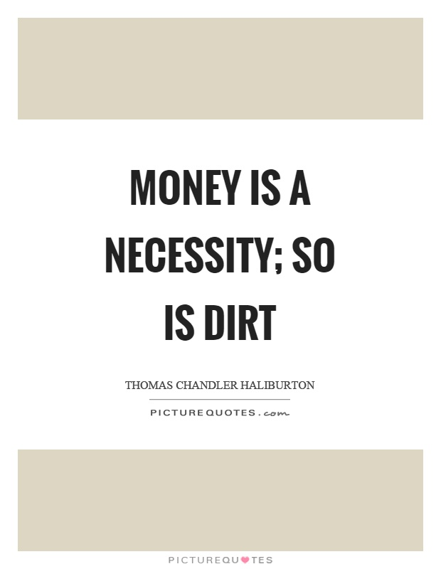 Money is a necessity; so is dirt Picture Quote #1