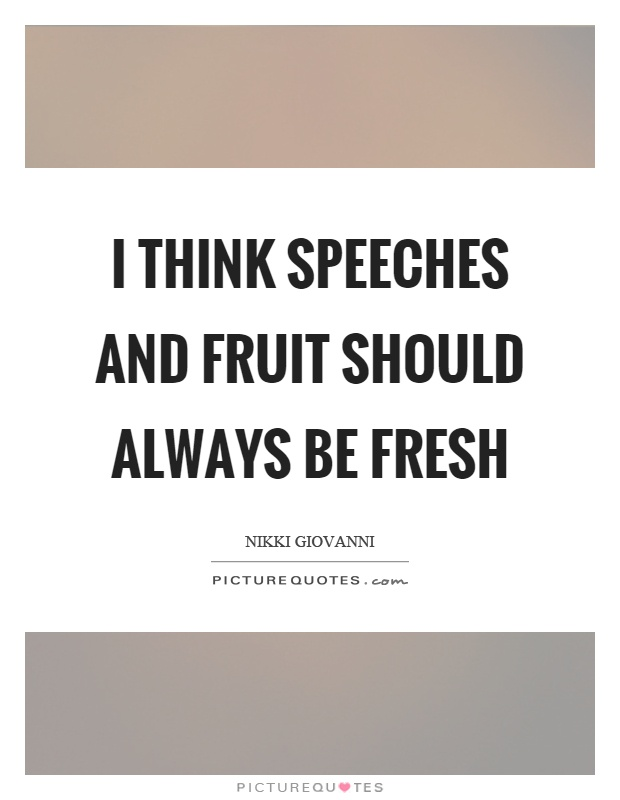 I think speeches and fruit should always be fresh Picture Quote #1