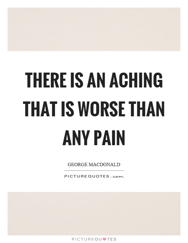 There is an aching that is worse than any pain Picture Quote #1