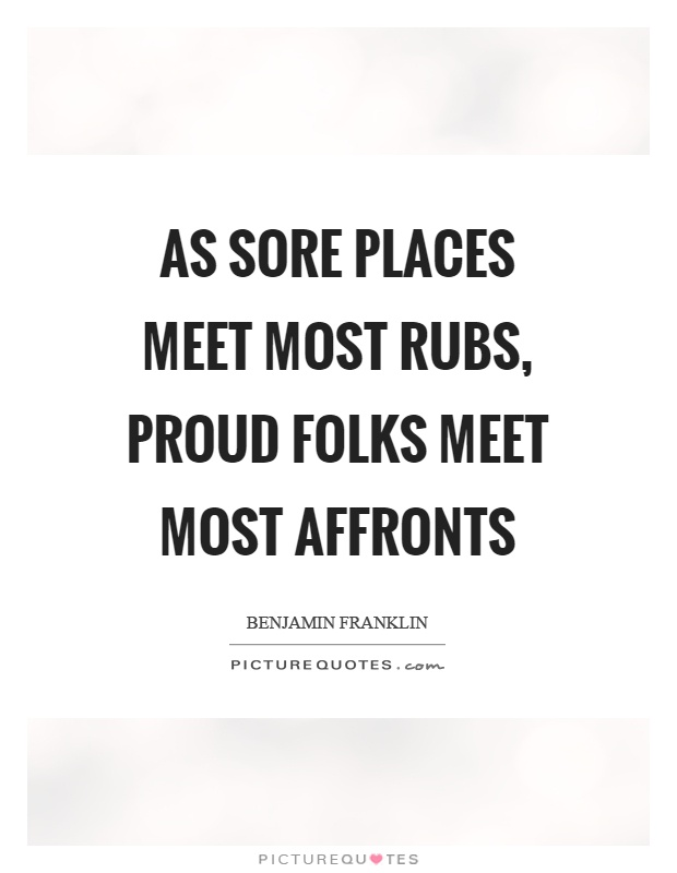 As sore places meet most rubs, proud folks meet most affronts Picture Quote #1