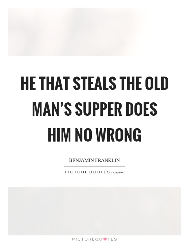He that steals the old man's supper does him no wrong Picture Quote #1
