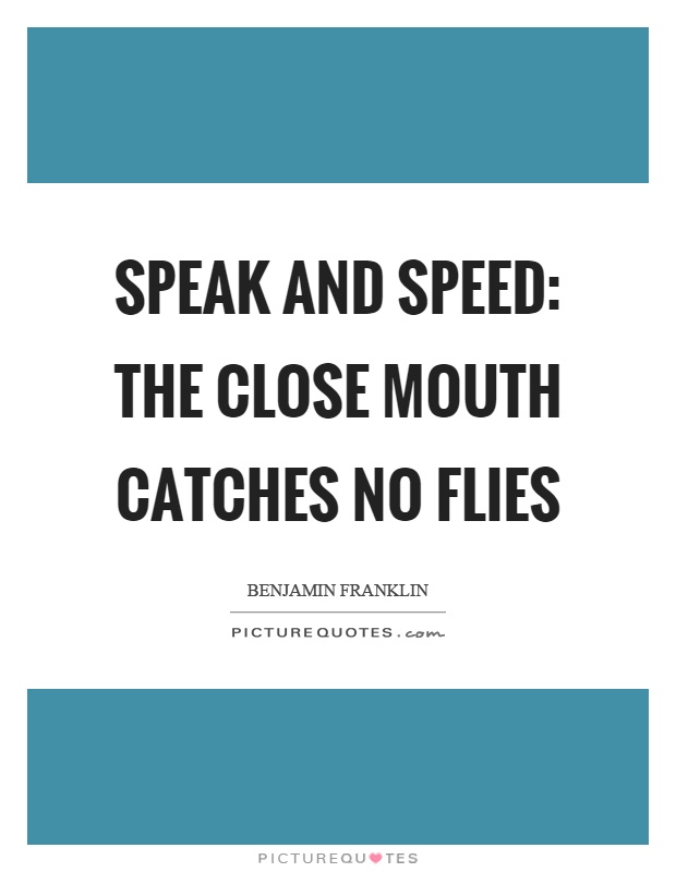 Speak and speed: the close mouth catches no flies Picture Quote #1