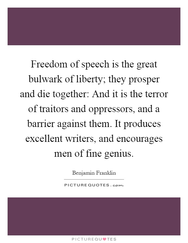 Freedom of speech is the great bulwark of liberty; they prosper and die together: And it is the terror of traitors and oppressors, and a barrier against them. It produces excellent writers, and encourages men of fine genius Picture Quote #1