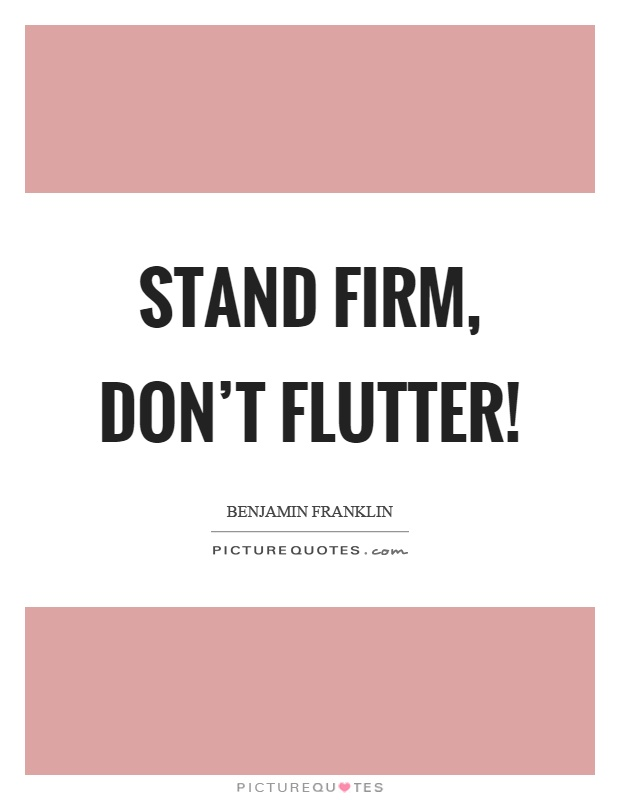 Stand firm, don't flutter! Picture Quote #1