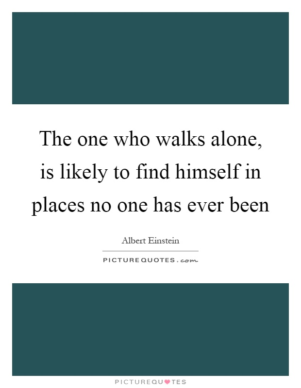 The one who walks alone, is likely to find himself in places no one has ever been Picture Quote #1