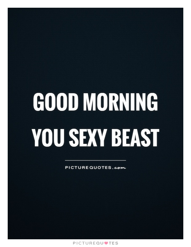 Good morning you sexy beast Picture Quote #1