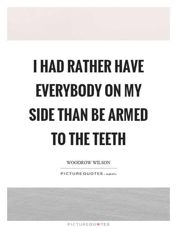 I had rather have everybody on my side than be armed to the teeth Picture Quote #1