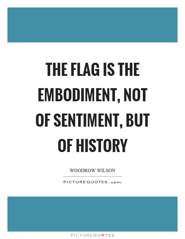 The flag is the embodiment, not of sentiment, but of history Picture Quote #1