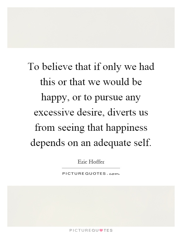 To believe that if only we had this or that we would be happy, or to pursue any excessive desire, diverts us from seeing that happiness depends on an adequate self Picture Quote #1